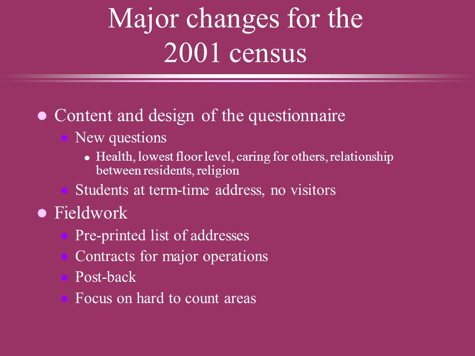 More major changes for the 2001 census l Processing and validation l All forms scanned l All responses fully coded and processed – no 10% tables l Redesigned census coverage survey (CCS) l impute the whole population before output: a One Number Census.