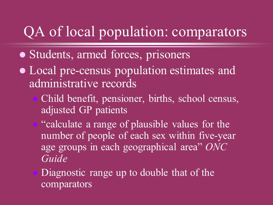 QA of local population: comparators l Students, armed forces, prisoners l Local pre-census population estimates and administrative records l Child benefit, pensioner, births, school census, adjusted GP patients l calculate a range of plausible values for the number of people of each sex within five-year age groups in each geographical area ONC Guide l Diagnostic range up to double that of the comparators