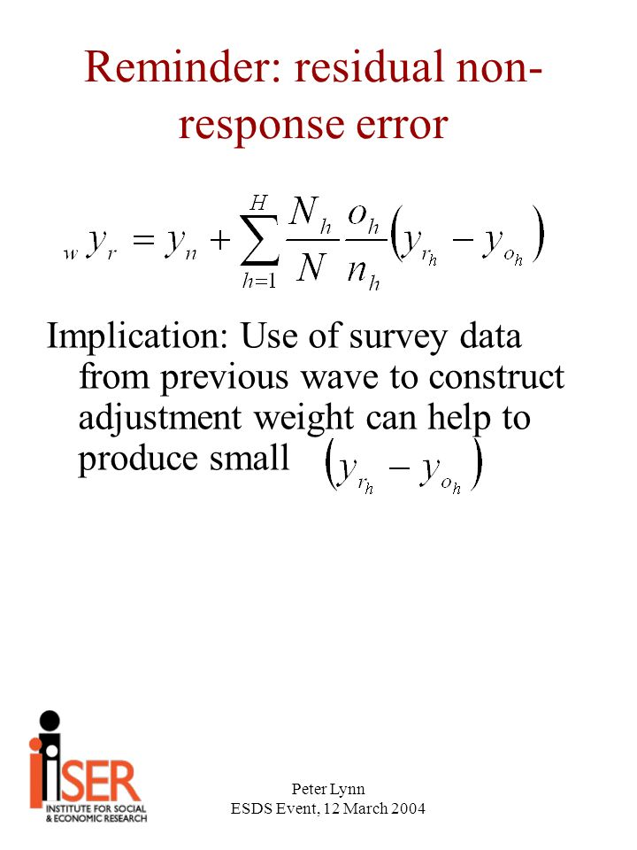 Peter Lynn ESDS Event, 12 March 2004 Reminder: residual non- response error Implication: Use of survey data from previous wave to construct adjustment