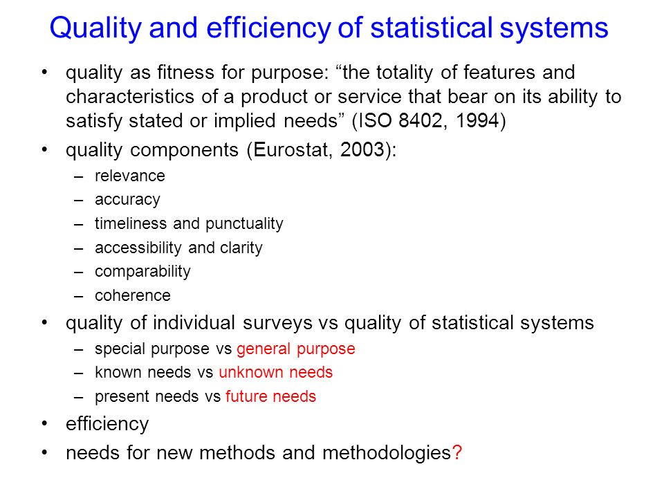 Quality and efficiency of statistical systems quality as fitness for purpose: the totality of features and characteristics of a product or service that bear on its ability to satisfy stated or implied needs (ISO 8402, 1994) quality components (Eurostat, 2003): –relevance –accuracy –timeliness and punctuality –accessibility and clarity –comparability –coherence quality of individual surveys vs quality of statistical systems –special purpose vs general purpose –known needs vs unknown needs –present needs vs future needs efficiency needs for new methods and methodologies