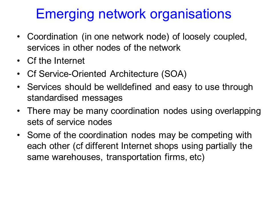 Emerging network organisations Coordination (in one network node) of loosely coupled, services in other nodes of the network Cf the Internet Cf Service-Oriented Architecture (SOA) Services should be welldefined and easy to use through standardised messages There may be many coordination nodes using overlapping sets of service nodes Some of the coordination nodes may be competing with each other (cf different Internet shops using partially the same warehouses, transportation firms, etc)