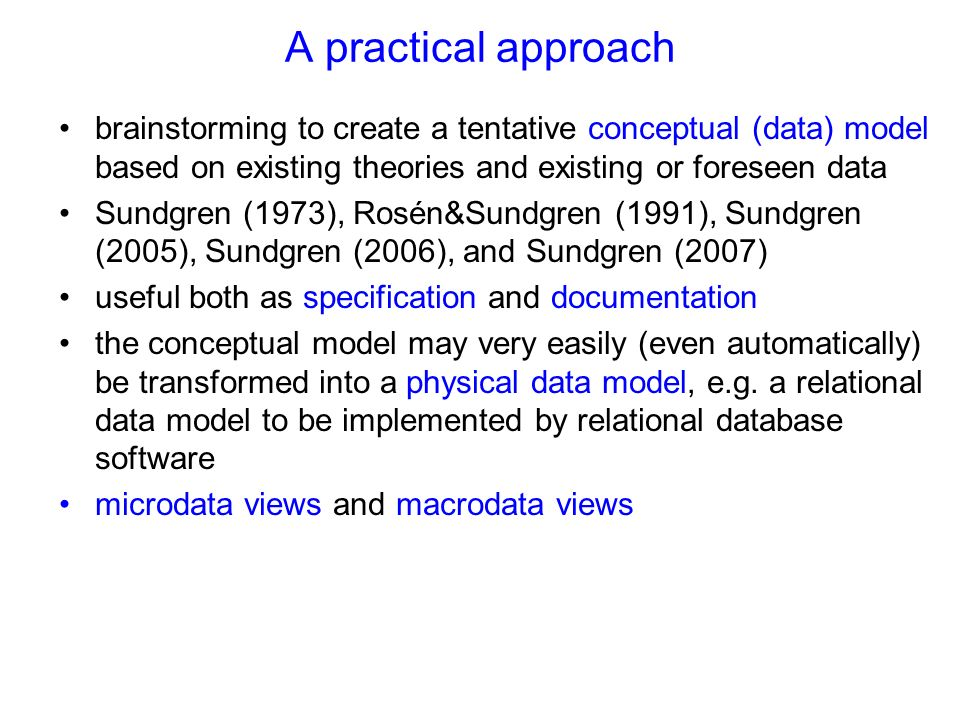 A practical approach brainstorming to create a tentative conceptual (data) model based on existing theories and existing or foreseen data Sundgren (1973), Rosén&Sundgren (1991), Sundgren (2005), Sundgren (2006), and Sundgren (2007) useful both as specification and documentation the conceptual model may very easily (even automatically) be transformed into a physical data model, e.g.