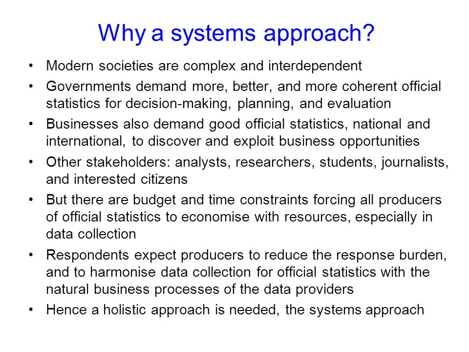Why a systems approach? Modern societies are complex and interdependent Governments demand more, better, and more coherent official statistics for dec