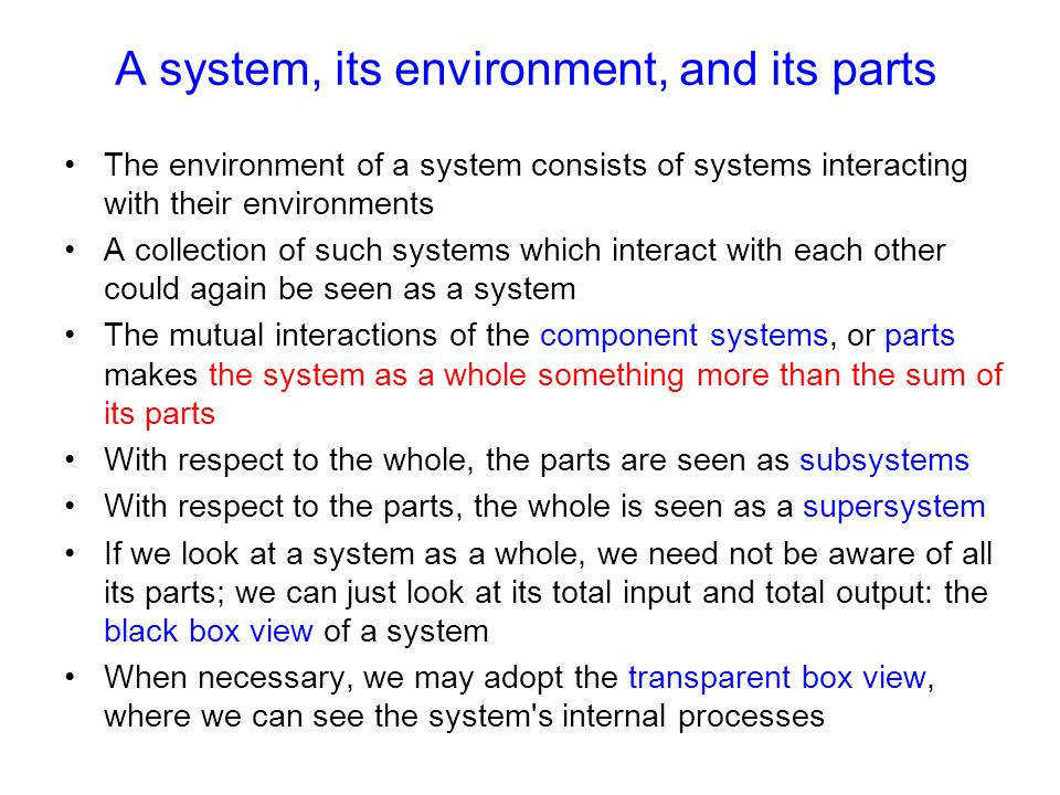 A system, its environment, and its parts The environment of a system consists of systems interacting with their environments A collection of such systems which interact with each other could again be seen as a system The mutual interactions of the component systems, or parts makes the system as a whole something more than the sum of its parts With respect to the whole, the parts are seen as subsystems With respect to the parts, the whole is seen as a supersystem If we look at a system as a whole, we need not be aware of all its parts; we can just look at its total input and total output: the black box view of a system When necessary, we may adopt the transparent box view, where we can see the system s internal processes