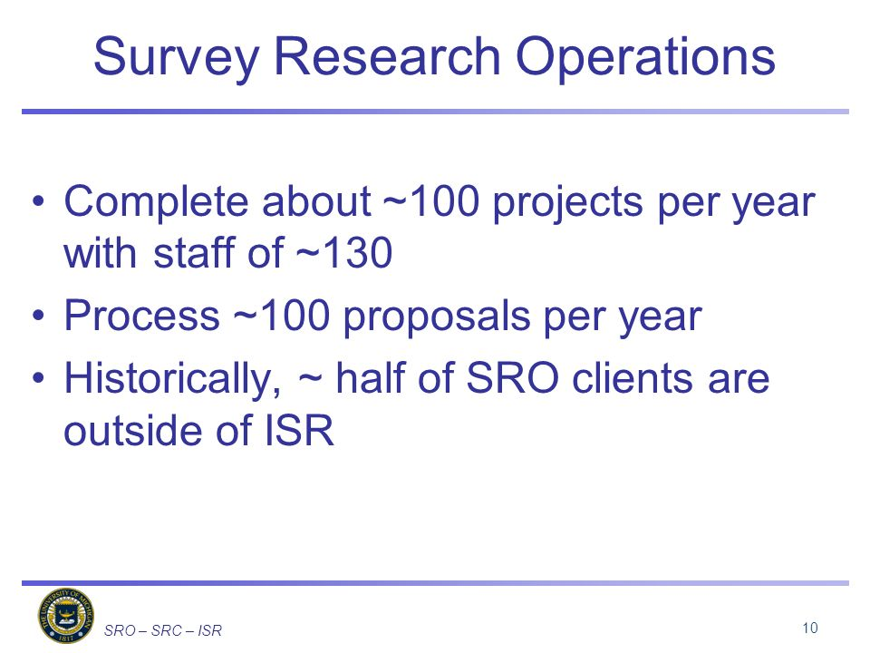 SRO – SRC – ISR Survey Research Operations Complete about ~100 projects per year with staff of ~130 Process ~100 proposals per year Historically, ~ half of SRO clients are outside of ISR 10