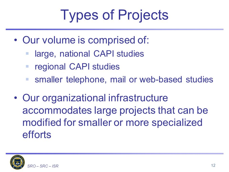 SRO – SRC – ISR Types of Projects Our volume is comprised of: large, national CAPI studies regional CAPI studies smaller telephone, mail or web-based studies Our organizational infrastructure accommodates large projects that can be modified for smaller or more specialized efforts 12