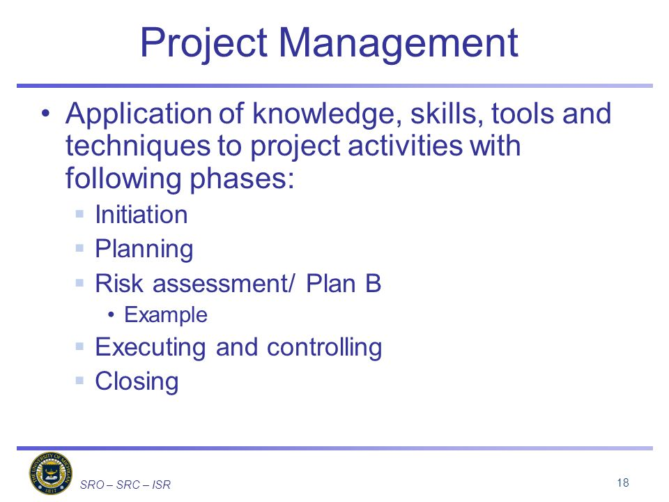 SRO – SRC – ISR Project Management Application of knowledge, skills, tools and techniques to project activities with following phases: Initiation Planning Risk assessment/ Plan B Example Executing and controlling Closing 18