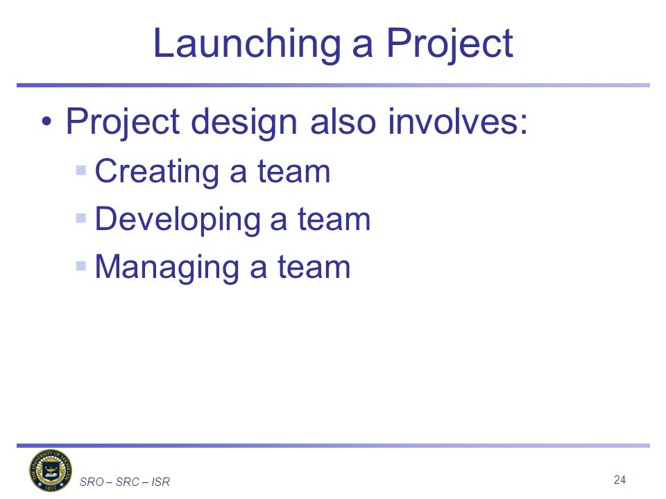 SRO – SRC – ISR Launching a Project Project design also involves: Creating a team Developing a team Managing a team 24