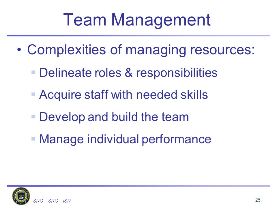 SRO – SRC – ISR Team Management Complexities of managing resources: Delineate roles & responsibilities Acquire staff with needed skills Develop and build the team Manage individual performance 25