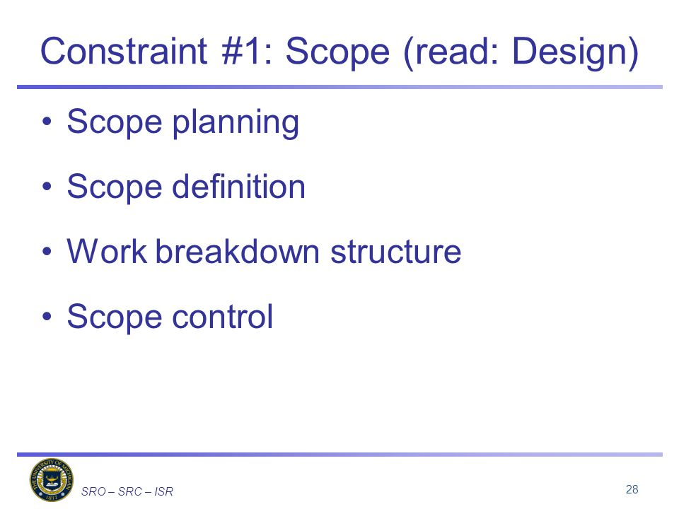 SRO – SRC – ISR Constraint #1: Scope (read: Design) Scope planning Scope definition Work breakdown structure Scope control 28