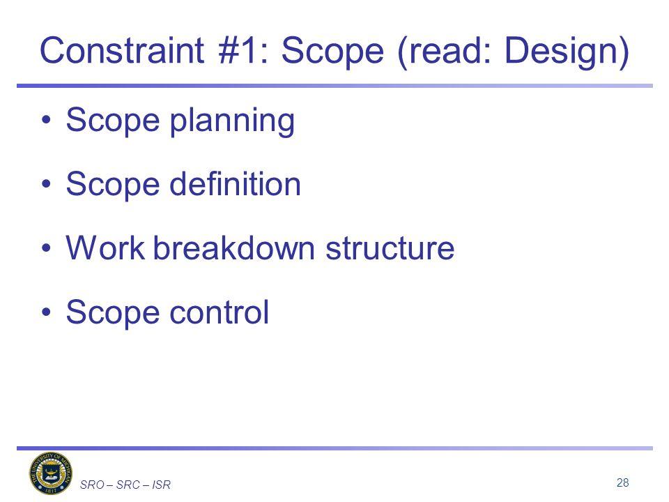 SRO – SRC – ISR Constraint #1: Scope (read: Design) Scope planning Scope definition Work breakdown structure Scope control 28