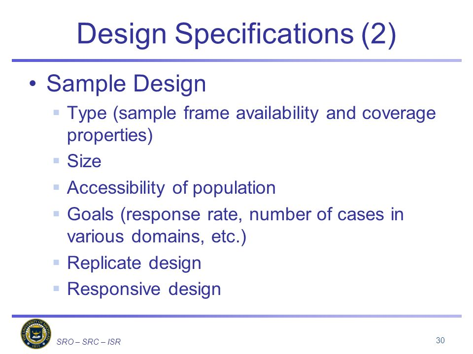 SRO – SRC – ISR Design Specifications (2) Sample Design Type (sample frame availability and coverage properties) Size Accessibility of population Goals (response rate, number of cases in various domains, etc.) Replicate design Responsive design 30
