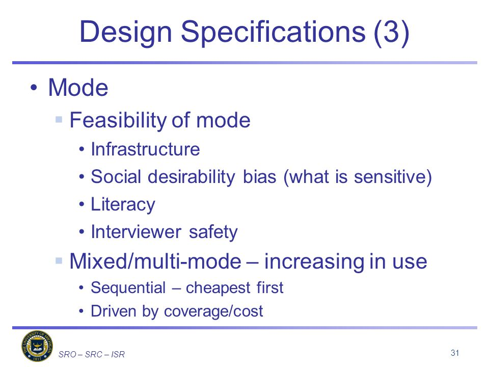 SRO – SRC – ISR Design Specifications (3) Mode Feasibility of mode Infrastructure Social desirability bias (what is sensitive) Literacy Interviewer safety Mixed/multi-mode – increasing in use Sequential – cheapest first Driven by coverage/cost 31