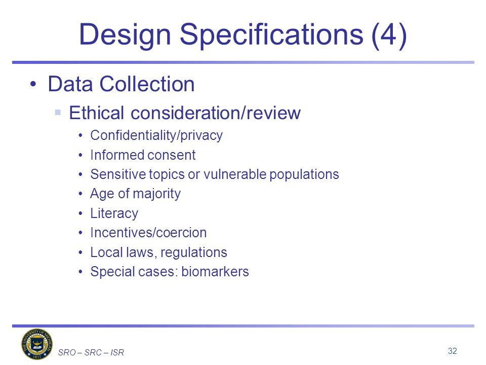 SRO – SRC – ISR Design Specifications (4) Data Collection Ethical consideration/review Confidentiality/privacy Informed consent Sensitive topics or vu
