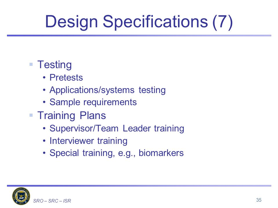 SRO – SRC – ISR Design Specifications (7) Testing Pretests Applications/systems testing Sample requirements Training Plans Supervisor/Team Leader training Interviewer training Special training, e.g., biomarkers 35