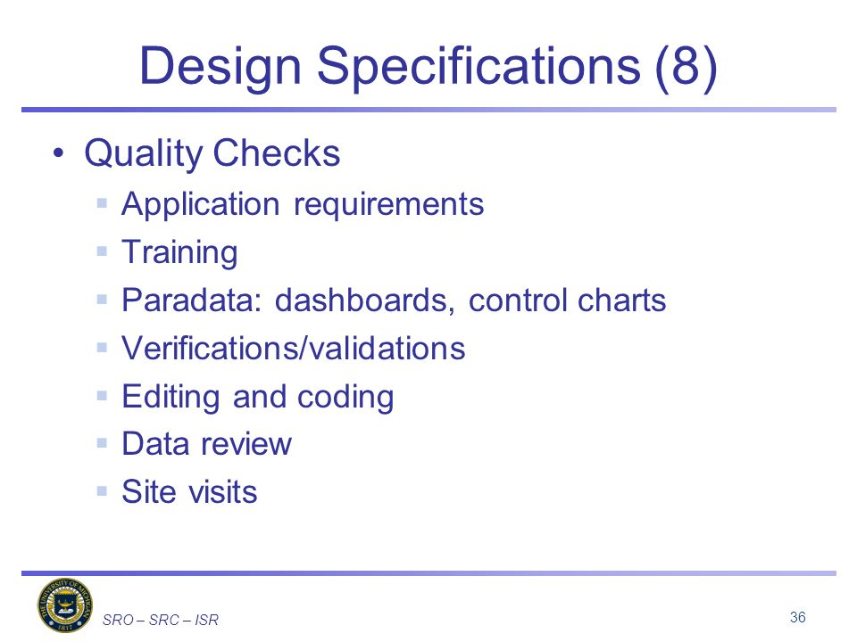 SRO – SRC – ISR Design Specifications (8) Quality Checks Application requirements Training Paradata: dashboards, control charts Verifications/validations Editing and coding Data review Site visits 36