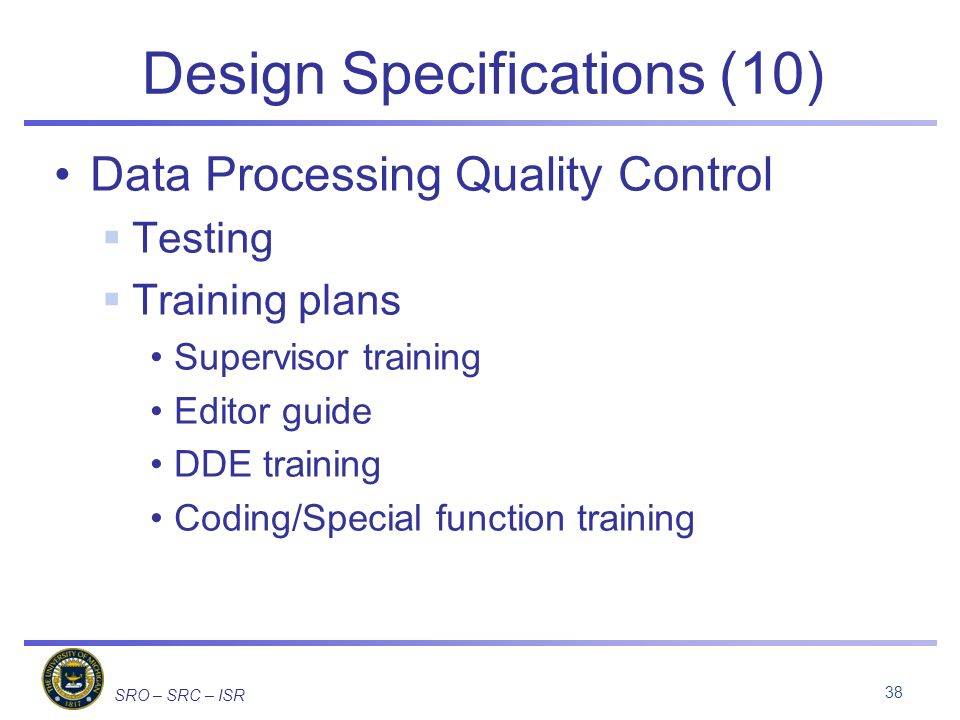 SRO – SRC – ISR Design Specifications (10) Data Processing Quality Control Testing Training plans Supervisor training Editor guide DDE training Coding/Special function training 38