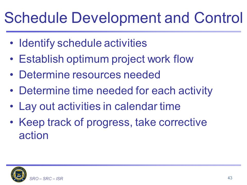 SRO – SRC – ISR Schedule Development and Control Identify schedule activities Establish optimum project work flow Determine resources needed Determine time needed for each activity Lay out activities in calendar time Keep track of progress, take corrective action 43