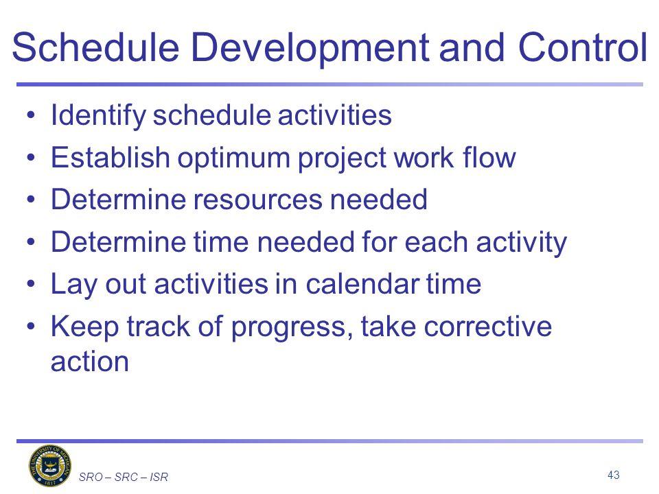 SRO – SRC – ISR Schedule Development and Control Identify schedule activities Establish optimum project work flow Determine resources needed Determine