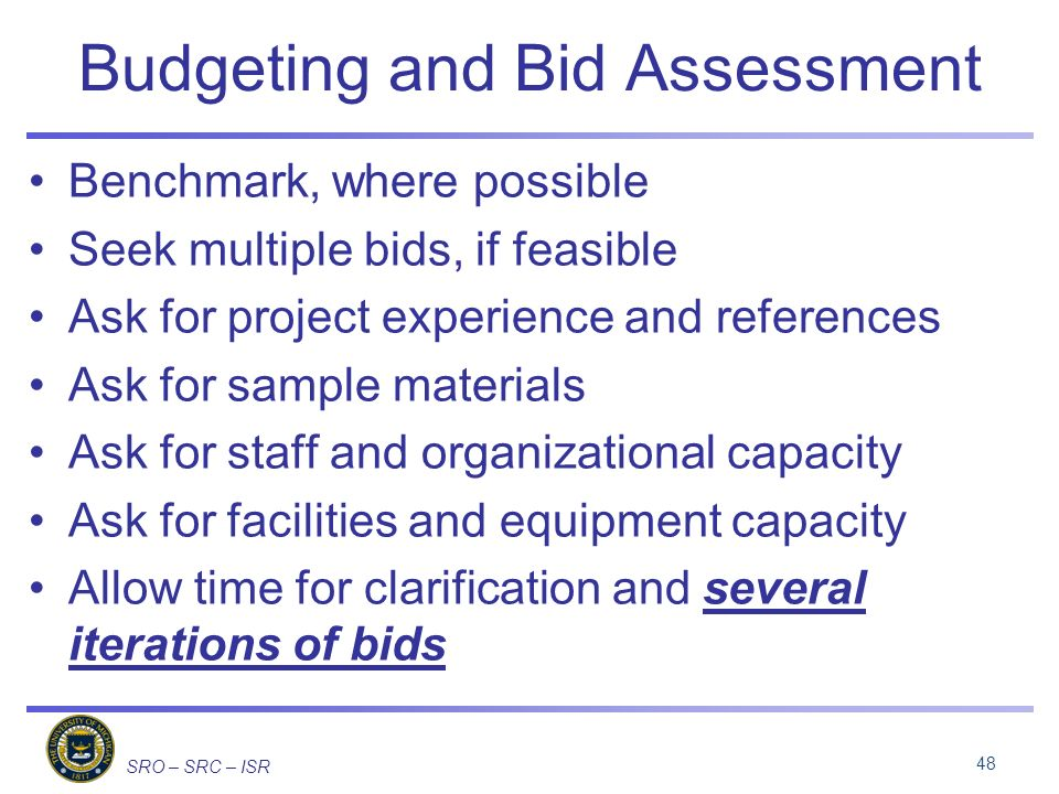 SRO – SRC – ISR Budgeting and Bid Assessment Benchmark, where possible Seek multiple bids, if feasible Ask for project experience and references Ask for sample materials Ask for staff and organizational capacity Ask for facilities and equipment capacity Allow time for clarification and several iterations of bids 48