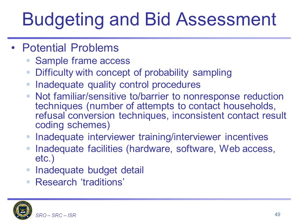 SRO – SRC – ISR Budgeting and Bid Assessment Potential Problems Sample frame access Difficulty with concept of probability sampling Inadequate quality control procedures Not familiar/sensitive to/barrier to nonresponse reduction techniques (number of attempts to contact households, refusal conversion techniques, inconsistent contact result coding schemes) Inadequate interviewer training/interviewer incentives Inadequate facilities (hardware, software, Web access, etc.) Inadequate budget detail Research traditions 49