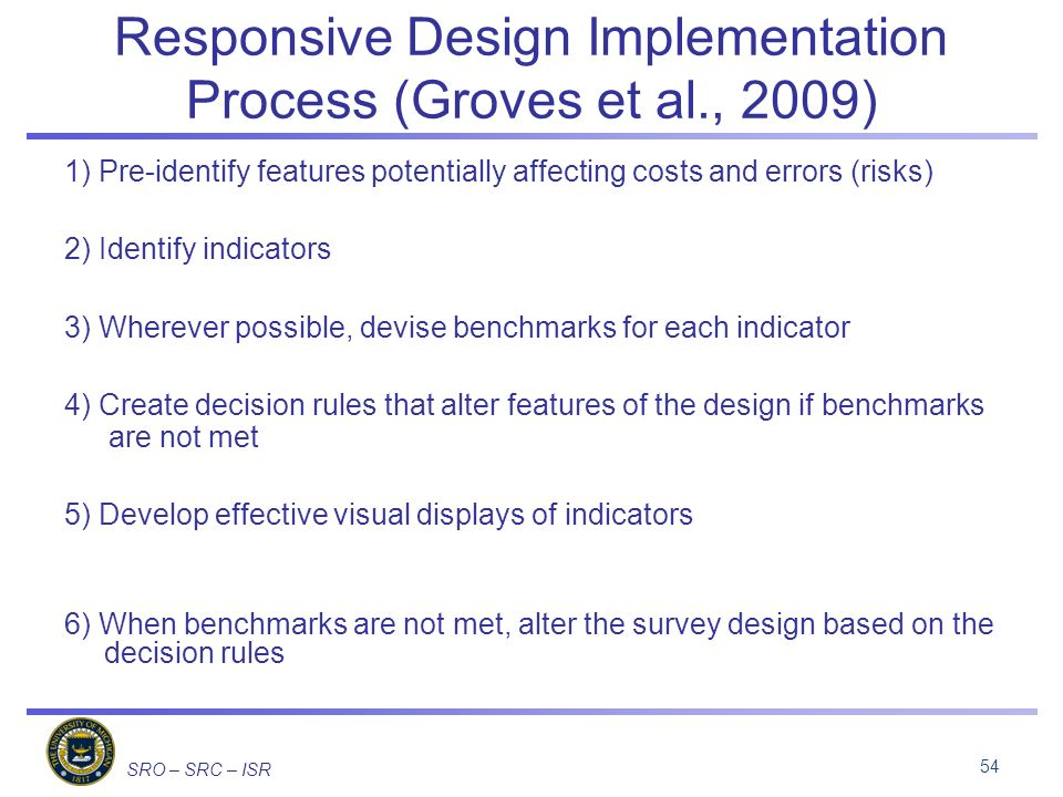 SRO – SRC – ISR Responsive Design Implementation Process (Groves et al., 2009) 1) Pre-identify features potentially affecting costs and errors (risks) 2) Identify indicators 3) Wherever possible, devise benchmarks for each indicator 4) Create decision rules that alter features of the design if benchmarks are not met 5) Develop effective visual displays of indicators 6) When benchmarks are not met, alter the survey design based on the decision rules 54