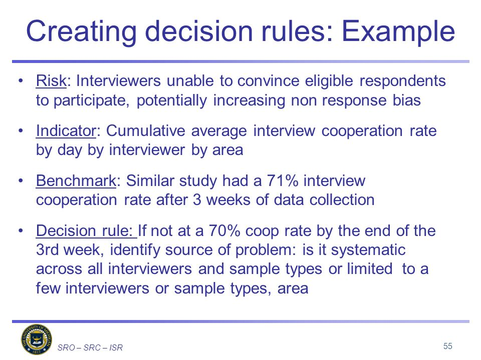 SRO – SRC – ISR Creating decision rules: Example Risk: Interviewers unable to convince eligible respondents to participate, potentially increasing non response bias Indicator: Cumulative average interview cooperation rate by day by interviewer by area Benchmark: Similar study had a 71% interview cooperation rate after 3 weeks of data collection Decision rule: If not at a 70% coop rate by the end of the 3rd week, identify source of problem: is it systematic across all interviewers and sample types or limited to a few interviewers or sample types, area 55