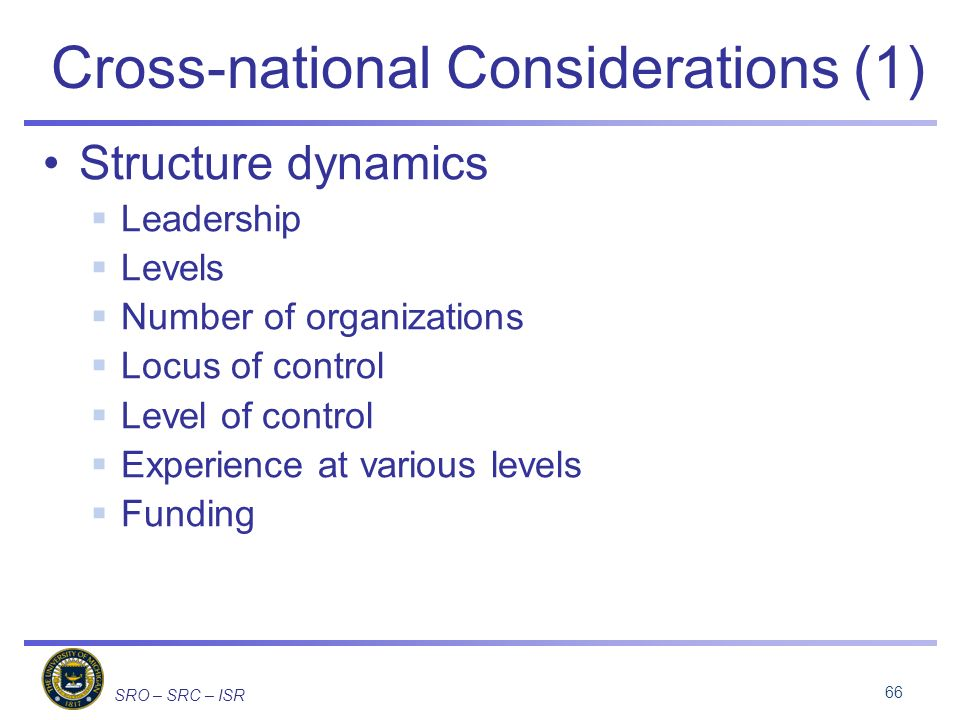 SRO – SRC – ISR Cross-national Considerations (1) Structure dynamics Leadership Levels Number of organizations Locus of control Level of control Experience at various levels Funding 66