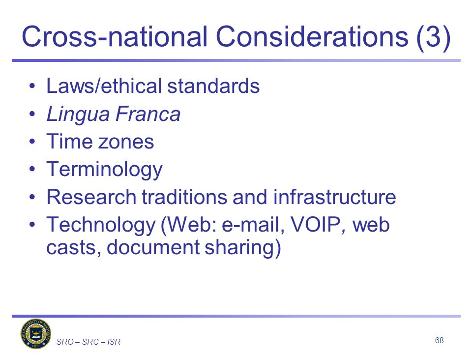 SRO – SRC – ISR Cross-national Considerations (3) Laws/ethical standards Lingua Franca Time zones Terminology Research traditions and infrastructure Technology (Web:  , VOIP, web casts, document sharing) 68