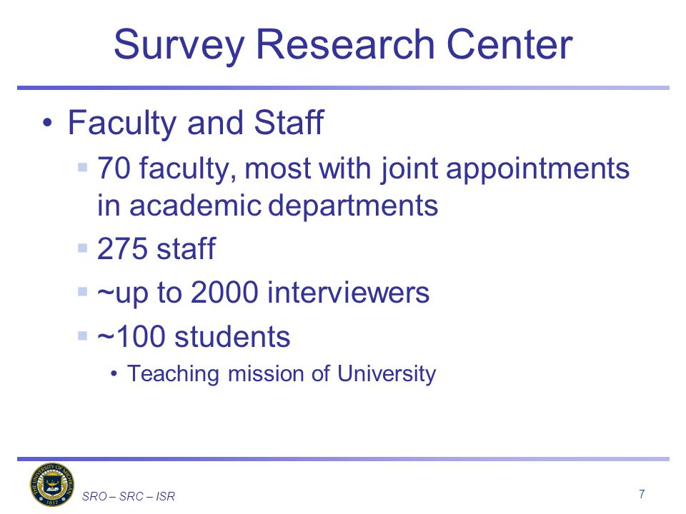 SRO – SRC – ISR Survey Research Center Faculty and Staff 70 faculty, most with joint appointments in academic departments 275 staff ~up to 2000 interviewers ~100 students Teaching mission of University 7