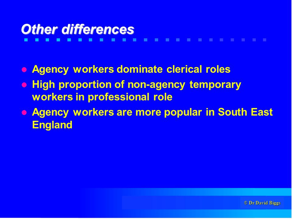 © Dr David Biggs Other differences Agency workers dominate clerical roles High proportion of non-agency temporary workers in professional role Agency workers are more popular in South East England
