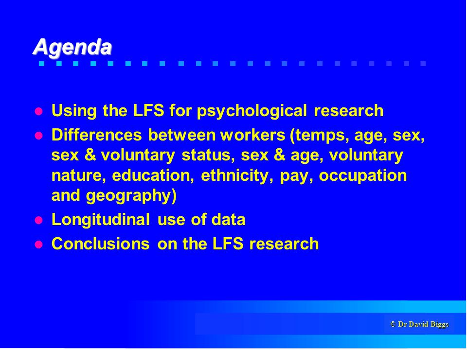© Dr David Biggs Agenda Using the LFS for psychological research Differences between workers (temps, age, sex, sex & voluntary status, sex & age, voluntary nature, education, ethnicity, pay, occupation and geography) Longitudinal use of data Conclusions on the LFS research
