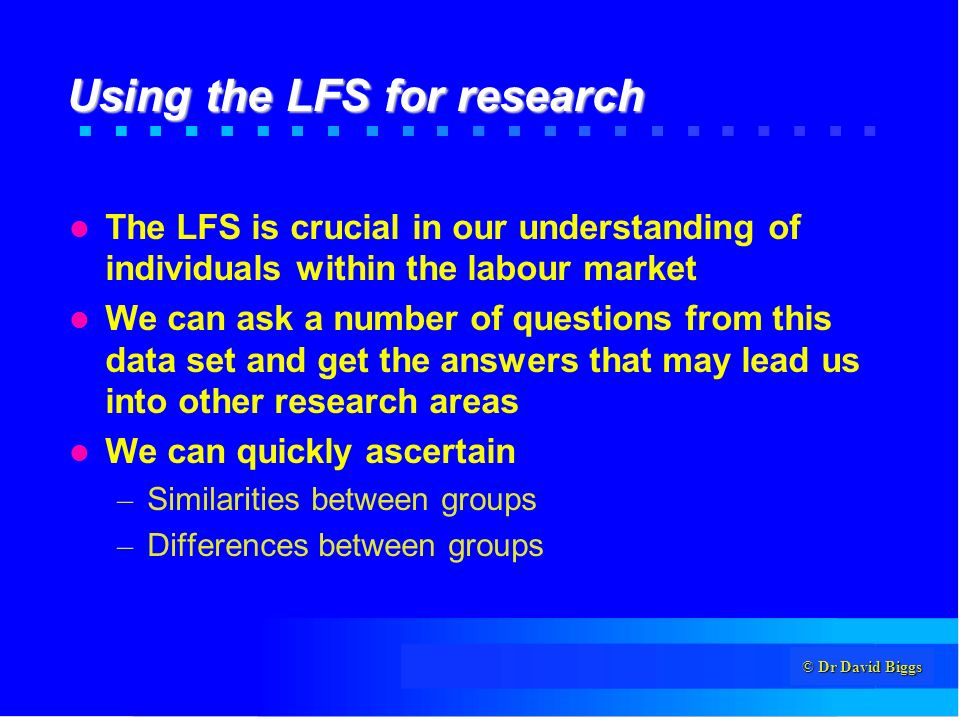 © Dr David Biggs Using the LFS for research The LFS is crucial in our understanding of individuals within the labour market We can ask a number of questions from this data set and get the answers that may lead us into other research areas We can quickly ascertain – Similarities between groups – Differences between groups