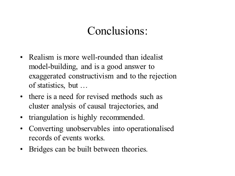 Conclusions: Realism is more well-rounded than idealist model-building, and is a good answer to exaggerated constructivism and to the rejection of statistics, but … there is a need for revised methods such as cluster analysis of causal trajectories, and triangulation is highly recommended.