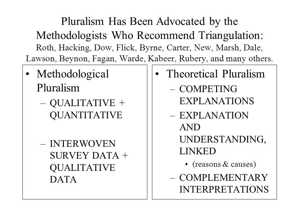 Pluralism Has Been Advocated by the Methodologists Who Recommend Triangulation: Roth, Hacking, Dow, Flick, Byrne, Carter, New, Marsh, Dale, Lawson, Beynon, Fagan, Warde, Kabeer, Rubery, and many others.