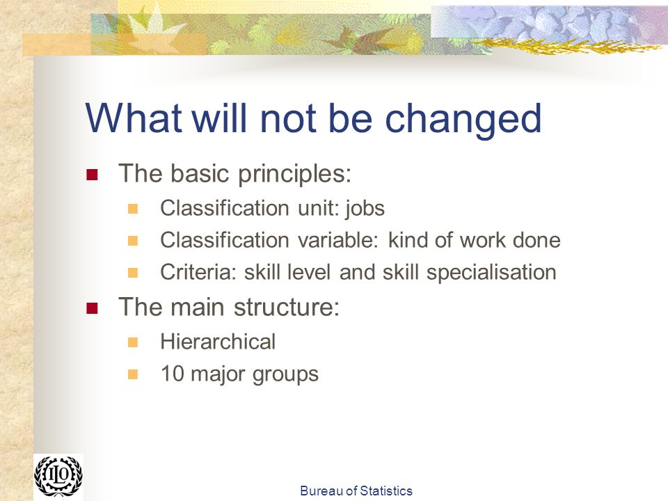 Bureau of Statistics What will not be changed The basic principles: Classification unit: jobs Classification variable: kind of work done Criteria: skill level and skill specialisation The main structure: Hierarchical 10 major groups