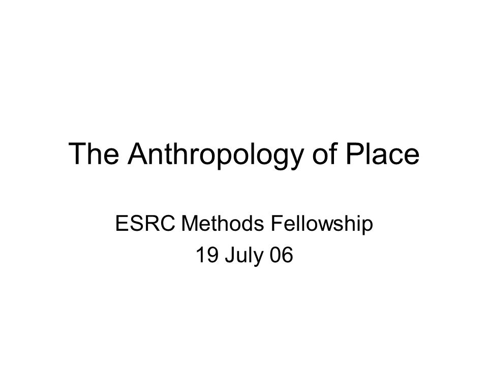 The Anthropology of Place ESRC Methods Fellowship 19 July 06