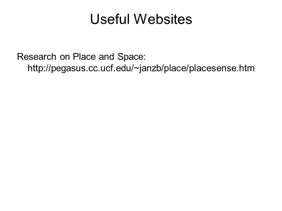 Useful Websites Research on Place and Space: http://pegasus.cc.ucf.edu/~janzb/place/placesense.htm