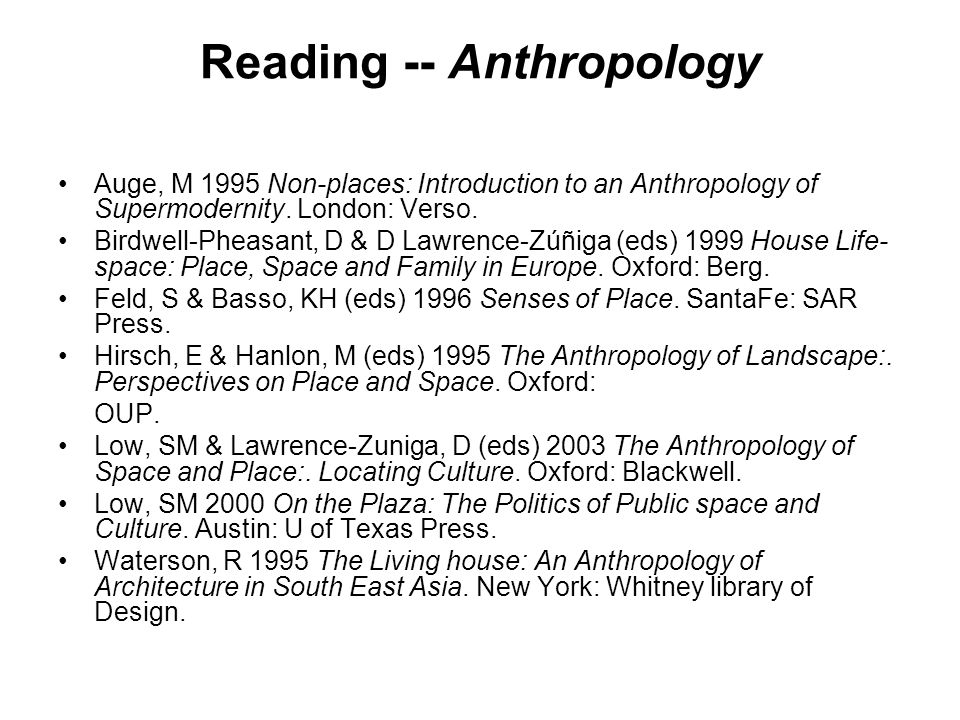 Reading -- Anthropology Auge, M 1995 Non-places: Introduction to an Anthropology of Supermodernity. London: Verso. Birdwell-Pheasant, D & D Lawrence-Z
