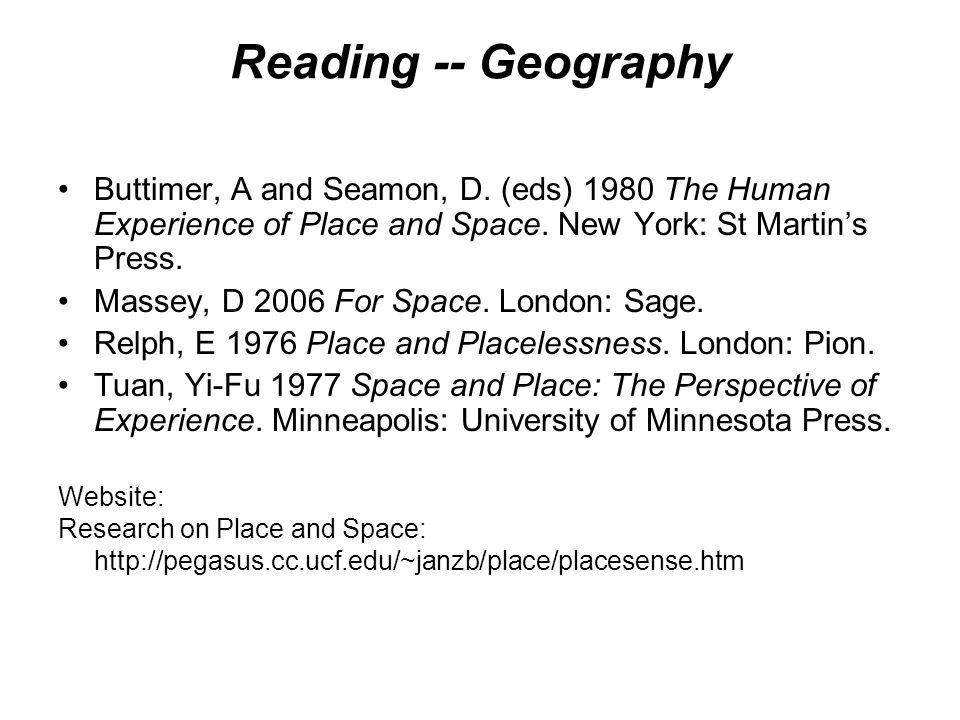 Reading -- Geography Buttimer, A and Seamon, D. (eds) 1980 The Human Experience of Place and Space. New York: St Martins Press. Massey, D 2006 For Spa