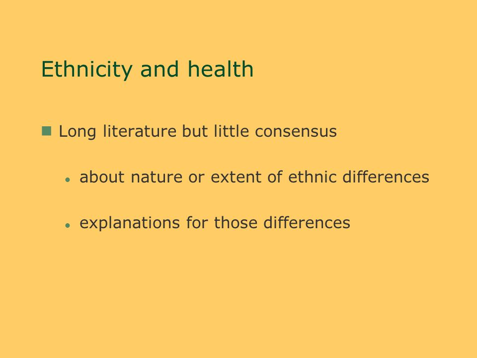 Ethnicity and health nLong literature but little consensus l about nature or extent of ethnic differences l explanations for those differences