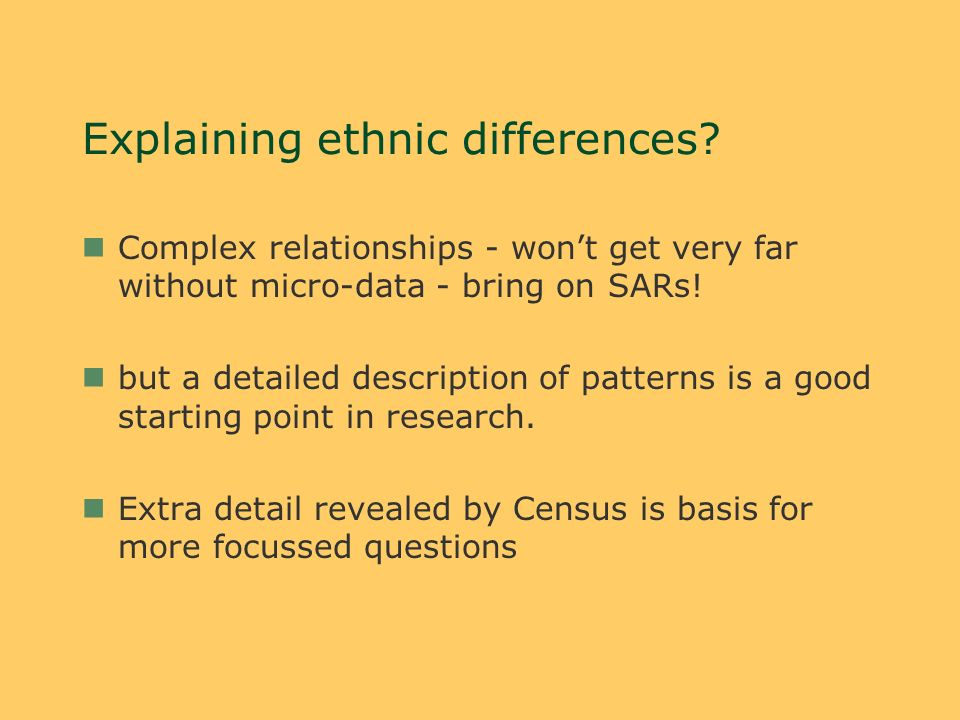 Explaining ethnic differences? nComplex relationships - wont get very far without micro-data - bring on SARs! nbut a detailed description of patterns