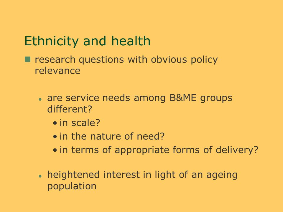 Ethnicity and health nresearch questions with obvious policy relevance l are service needs among B&ME groups different.