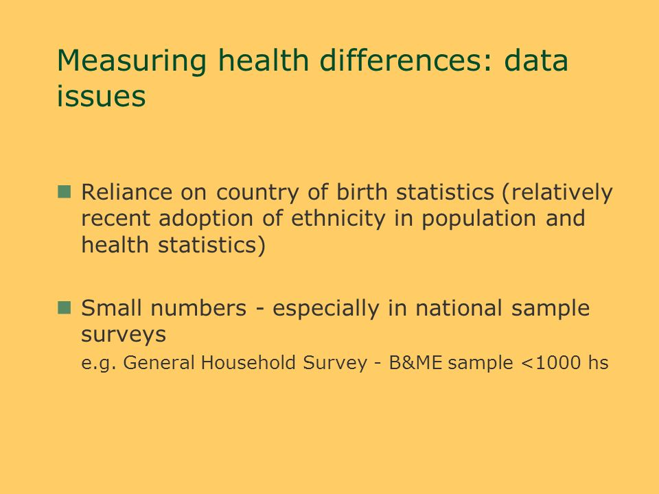 Measuring health differences: data issues nReliance on country of birth statistics (relatively recent adoption of ethnicity in population and health statistics) nSmall numbers - especially in national sample surveys e.g.