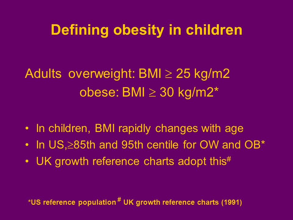 *US reference population # UK growth reference charts (1991) Defining obesity in children Adults overweight: BMI 25 kg/m2 obese: BMI 30 kg/m2* In chil