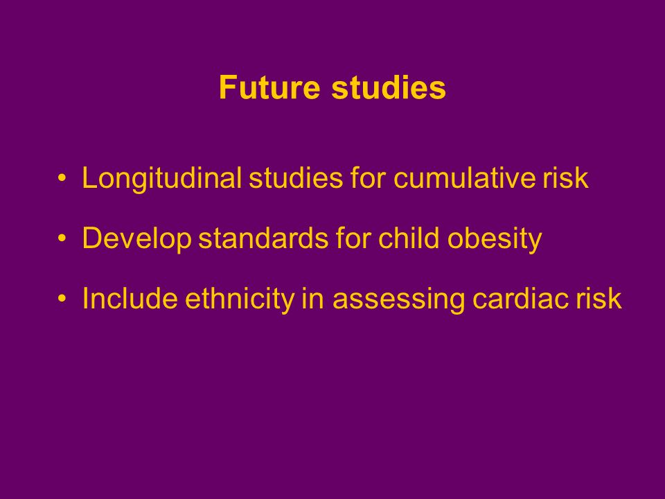 Future studies Longitudinal studies for cumulative risk Develop standards for child obesity Include ethnicity in assessing cardiac risk