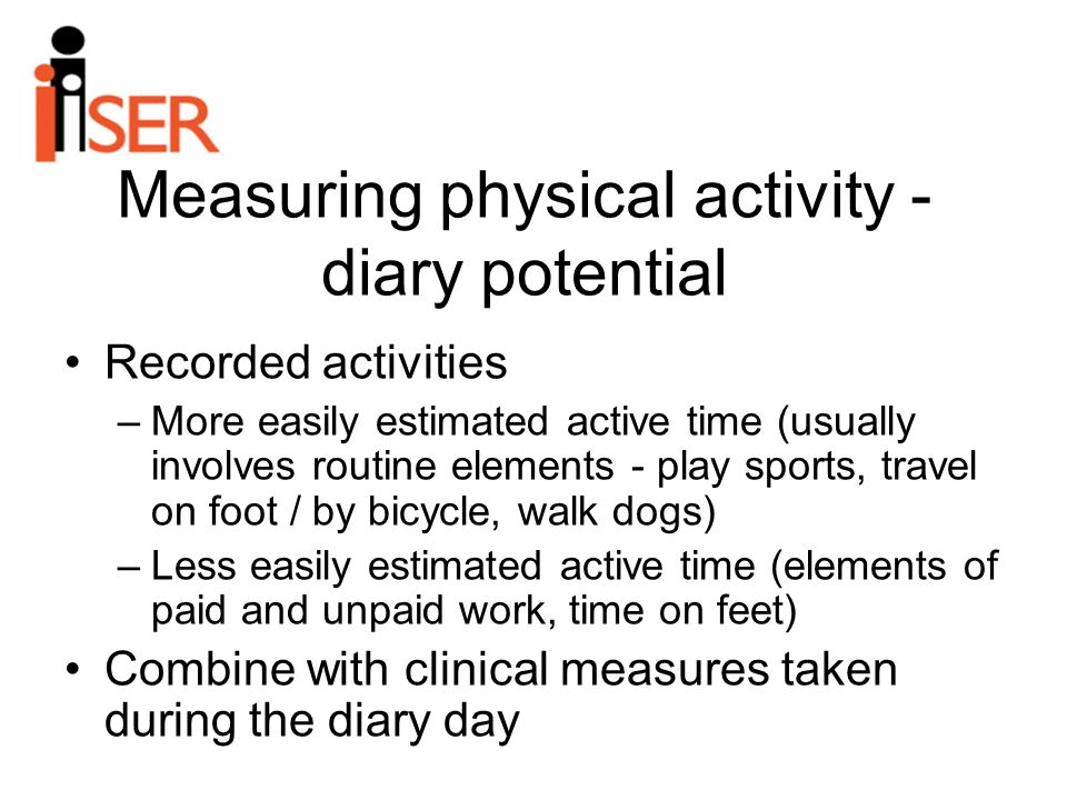 Measuring physical activity - diary potential Recorded activities –More easily estimated active time (usually involves routine elements - play sports, travel on foot / by bicycle, walk dogs) –Less easily estimated active time (elements of paid and unpaid work, time on feet) Combine with clinical measures taken during the diary day