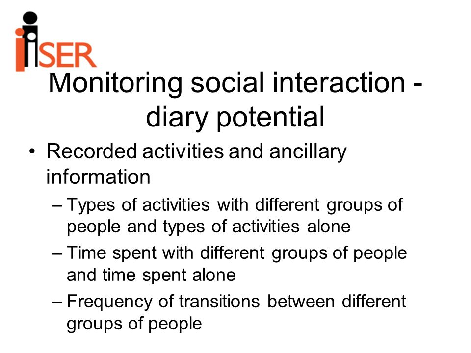 Monitoring social interaction - diary potential Recorded activities and ancillary information –Types of activities with different groups of people and types of activities alone –Time spent with different groups of people and time spent alone –Frequency of transitions between different groups of people