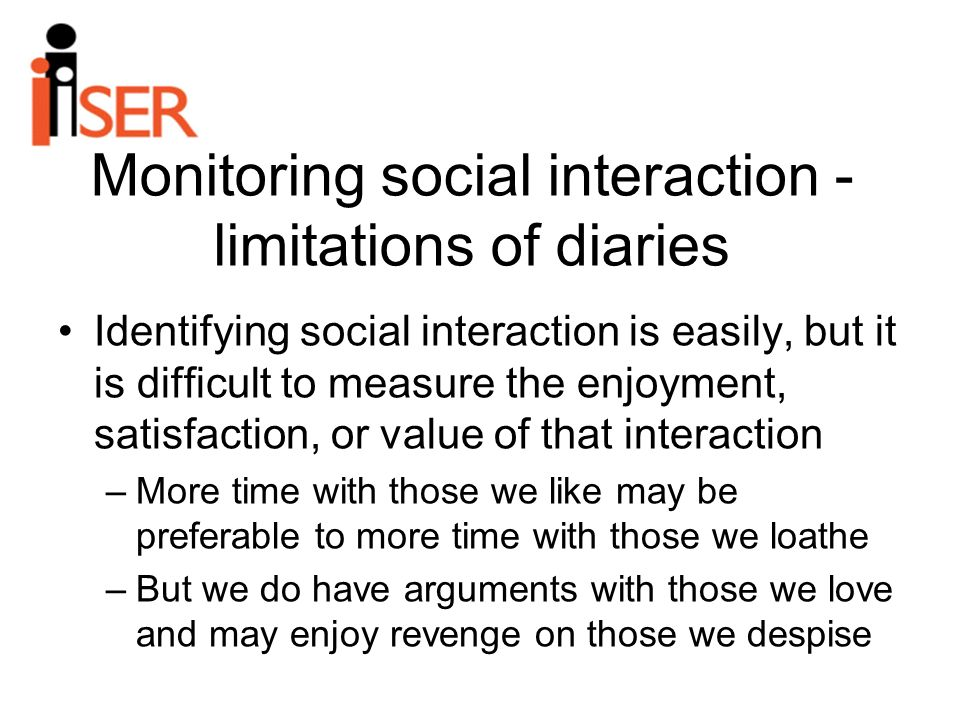 Monitoring social interaction - limitations of diaries Identifying social interaction is easily, but it is difficult to measure the enjoyment, satisfaction, or value of that interaction –More time with those we like may be preferable to more time with those we loathe –But we do have arguments with those we love and may enjoy revenge on those we despise