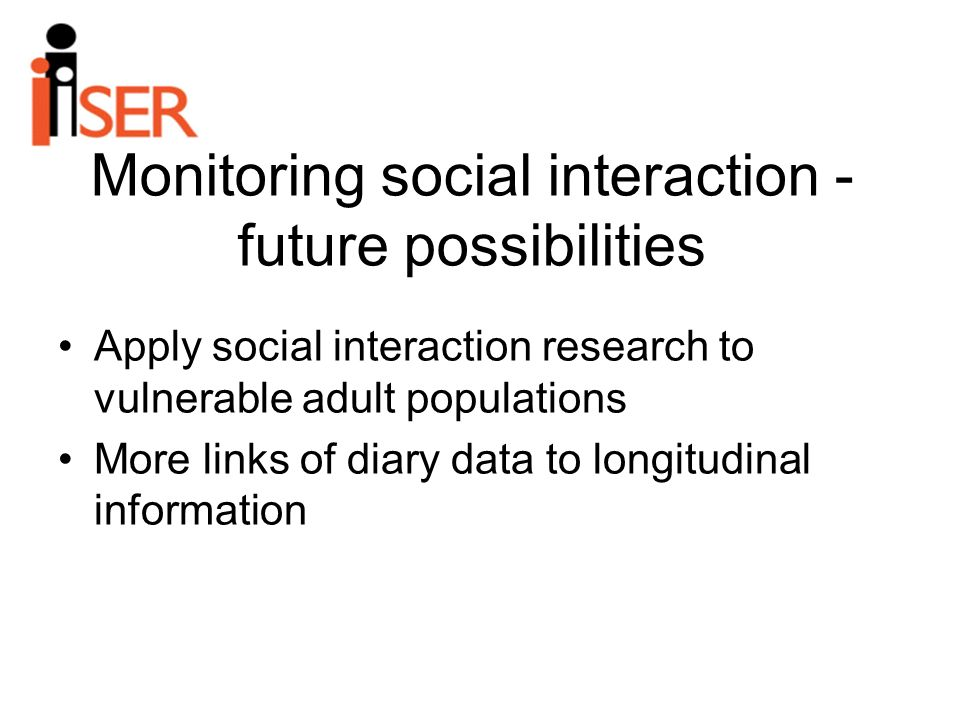 Monitoring social interaction - future possibilities Apply social interaction research to vulnerable adult populations More links of diary data to longitudinal information